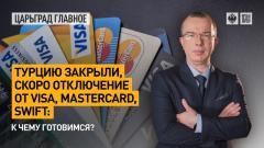 Царьград. Главное. Турцию закрыли, скоро отключение от Visa, MasterCard, SWIFT: к чему готовимся от 13.04.2021