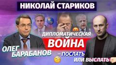Николай Стариков. Олег Барабанов: дипломатическая война – послать или выслать от 28.04.2021