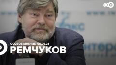 Особое мнение. Константин Ремчуков 05.04.2021