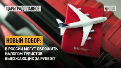 Царьград. Главное. Новый побор: в России могут обложить налогом туристов, выезжающих за рубеж от 30.04.2021