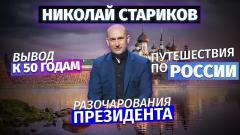 Николай Стариков. Вывод к 50 годам, разочарования президента и путешествия по России от 14.05.2021