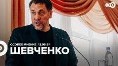 Особое мнение. Максим Шевченко от 13.05.2021