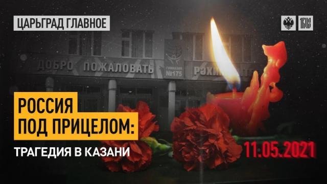 Царьград. Главное 11.05.2021. Россия под прицелом: трагедия в Казани