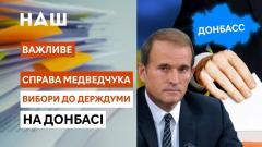 Важливе. Доведут ли дело Медведчука до конца? Выборы на Донбассе