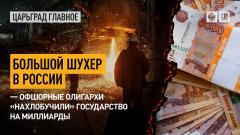 Царьград. Главное. Большой шухер в России – офшорные олигархи «нахлобучили» государство на миллиарды 31.05.2021
