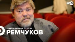 Особое мнение. Константин Ремчуков от 03.05.2021