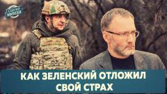 Как Зеленский отложил свой страх. Сергей Михеев