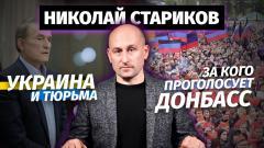 Николай Стариков. Украина и тюрьма, за кого проголосует Донбасс от 15.05.2021