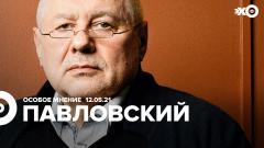 Особое мнение. Глеб Павловский от 12.05.2021
