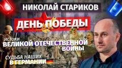 Николай Стариков. День Победы, истоки Великой Отечественной войны, судьба наших в Германии от 10.05.2021