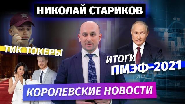 Николай Стариков 09.06.2021. Итоги ПМЭФ-2021. Тиктокеры и королевские новости