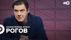 Особое мнение. Кирилл Рогов от 07.06.2021
