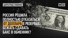 Царьград. Главное. Россия решила полностью отказаться от доллара в резервах: бежать сдавать бакс в обменник 03.06.2021