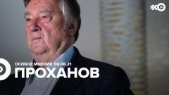 Особое мнение. Александр Проханов 08.06.2021