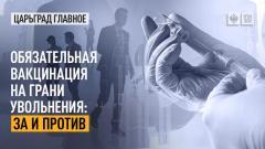 Царьград. Главное. Обязательная вакцинация на грани увольнения: за и против от 21.06.2021