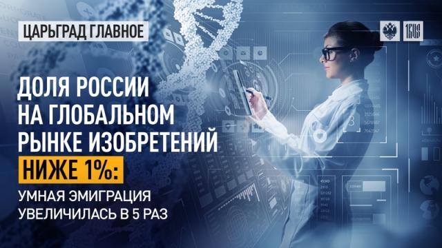 Царьград. Главное 10.06.2021. Доля России на глобальном рынке изобретений ниже 1%: умная эмиграция увеличилась в 5 раз