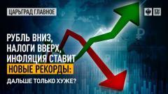Царьград. Главное. Рубль вниз, налоги вверх, инфляция ставит новые рекорды: дальше только хуже 08.07.2021