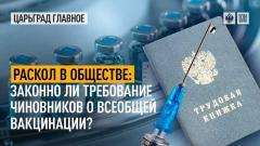 Царьград. Главное. Раскол в обществе: законно ли требование чиновников о всеобщей вакцинации от 12.07.2021