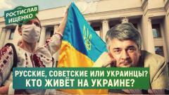 Русские, советские или украинцы? Кто живёт на Украине? (Ростислав Ищенко)