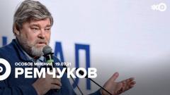 Особое мнение. Константин Ремчуков 19.07.2021