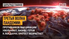 Царьград. Главное. Третья волна пандемии: противников вакцинации увольняют, бизнес готов к локдауну, протест возрастает от 15.07.2021