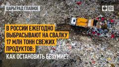 Царьград. Главное. В России ежегодно выбрасывают на свалку 17 млн тонн свежих продуктов: как остановить безумие 29.07.2021