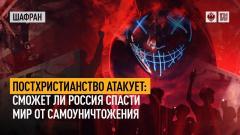 Шафран. Постхристианство атакует: сможет ли Россия спасти мир от самоуничтожения 29.07.2021