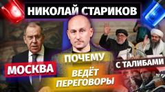 Николай Стариков. Почему Москва ведёт переговоры с талибами от 13.07.2021