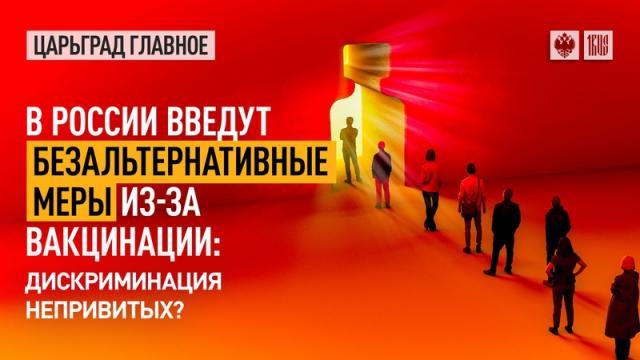 Царьград. Главное 13.07.2021. В России введут безальтернативные меры из-за вакцинации: дискриминация непривитых