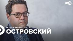 Особое мнение. Аркадий Островский от 16.07.2021