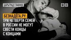 Царьград. Главное. Безнадёга.ру: три четверти семей в России не могут свести концы с концами от 14.07.2021