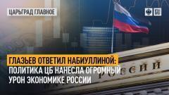 Царьград. Главное. Глазьев ответил Набиуллиной: политика ЦБ нанесла огромный урон экономике России от 26.07.2021