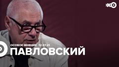 Особое мнение. Глеб Павловский 12.07.2021