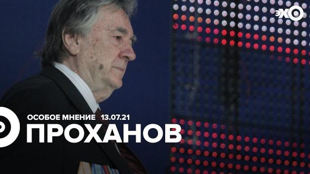 Особое мнение 13.07.2021. Александр Проханов