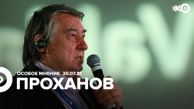 Особое мнение 20.07.2021. Александр Проханов