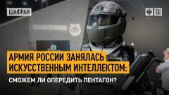 Шафран. Армия России занялась искусственным интеллектом: сможем ли опередить Пентагон 31.08.2021