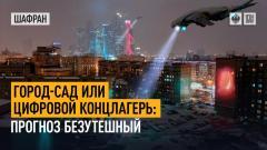 Шафран. Город-сад или цифровой концлагерь: прогноз безутешный 03.08.2021