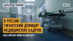 Царьград. Главное. В России гигантский дефицит медицинских кадров: нас лечат или калечат 03.08.2021