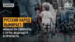 Шафран. Русский народ вымирает: можно ли свернуть с пути, ведущего в пропасть 26.08.2021
