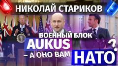 Николай Стариков. Военный блок AUKUS – а оно вам НАТО от 24.09.2021