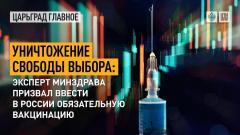 Царьград. Главное. Уничтожение свободы выбора: эксперт Минздрава призвал ввести в России обязательную вакцинацию 22.09.2021