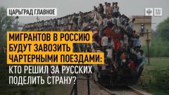 Царьград. Главное. Мигрантов в Россию будут завозить чартерными поездами: кто решил за русских поделить страну 02.09.2021