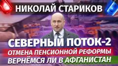 Николай Стариков. «Северный Поток-2». Отмена пенсионной реформы. Вернёмся ли в Афганистан от 08.09.2021