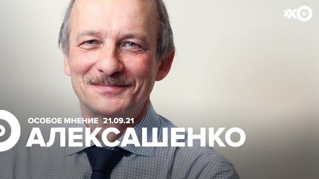Особое мнение 21.09.2021. Сергей Алексашенко