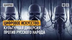 Шафран. Цифровое искусство: культурная диверсия против русского народа от 14.09.2021