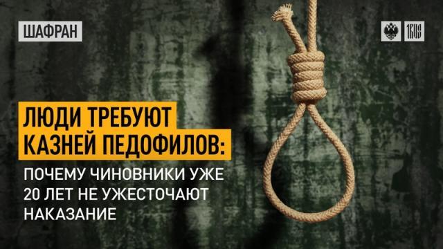 Шафран 09.09.2021. Люди требуют казней педофилов: почему чиновники уже 20 лет не ужесточают наказание