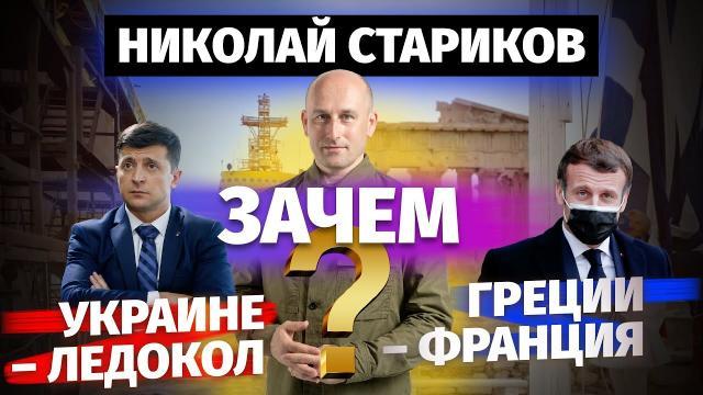 Николай Стариков 11.10.2021. Зачем Украине – ледокол, а Греции – Франция