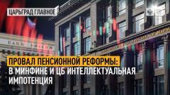 Царьград. Главное. Провал пенсионной реформы: в Минфине и ЦБ интеллектуальная импотенция от 08.10.2021
