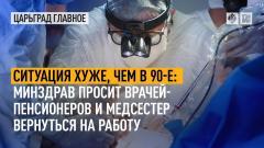 Царьград. Главное. Ситуация хуже, чем в 90-е: Минздрав просит врачей-пенсионеров и медсестер вернуться на работу от 14.10.2021