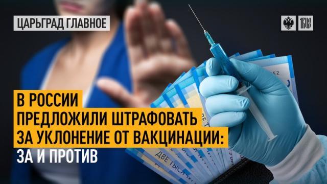 Царьград. Главное 11.10.2021. В России предложили штрафовать за уклонение от вакцинации: за и против